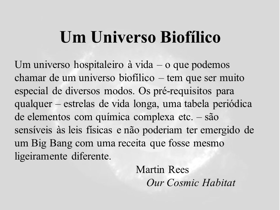 Um Universo Biofílico Martin Rees Our Cosmic Habitat Um universo hospitaleiro à vida – o que podemos chamar de um universo biofílico – tem que ser mui
