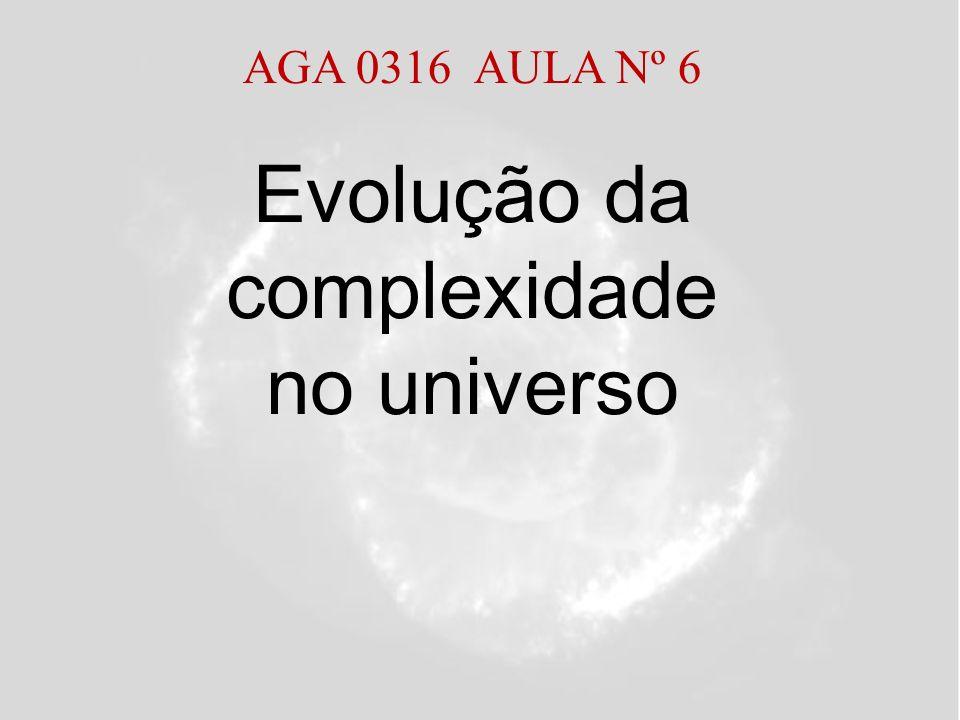 Evolução da complexidade no universo AGA 0316 AULA Nº 6