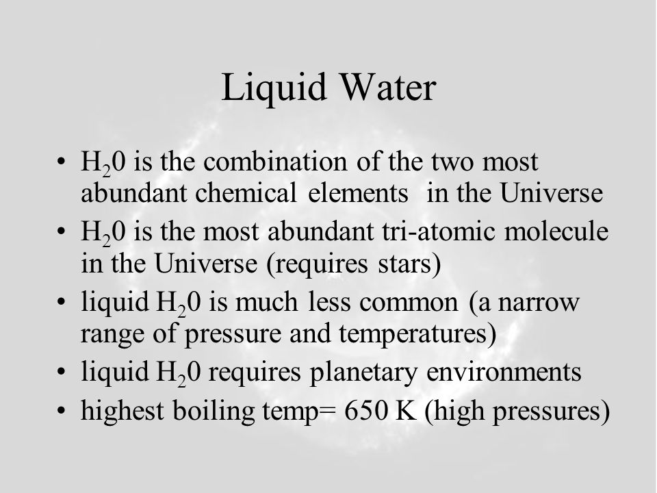 Liquid Water H 2 0 is the combination of the two most abundant chemical elements in the Universe H 2 0 is the most abundant tri-atomic molecule in the Universe (requires stars) liquid H 2 0 is much less common (a narrow range of pressure and temperatures) liquid H 2 0 requires planetary environments highest boiling temp= 650 K (high pressures)
