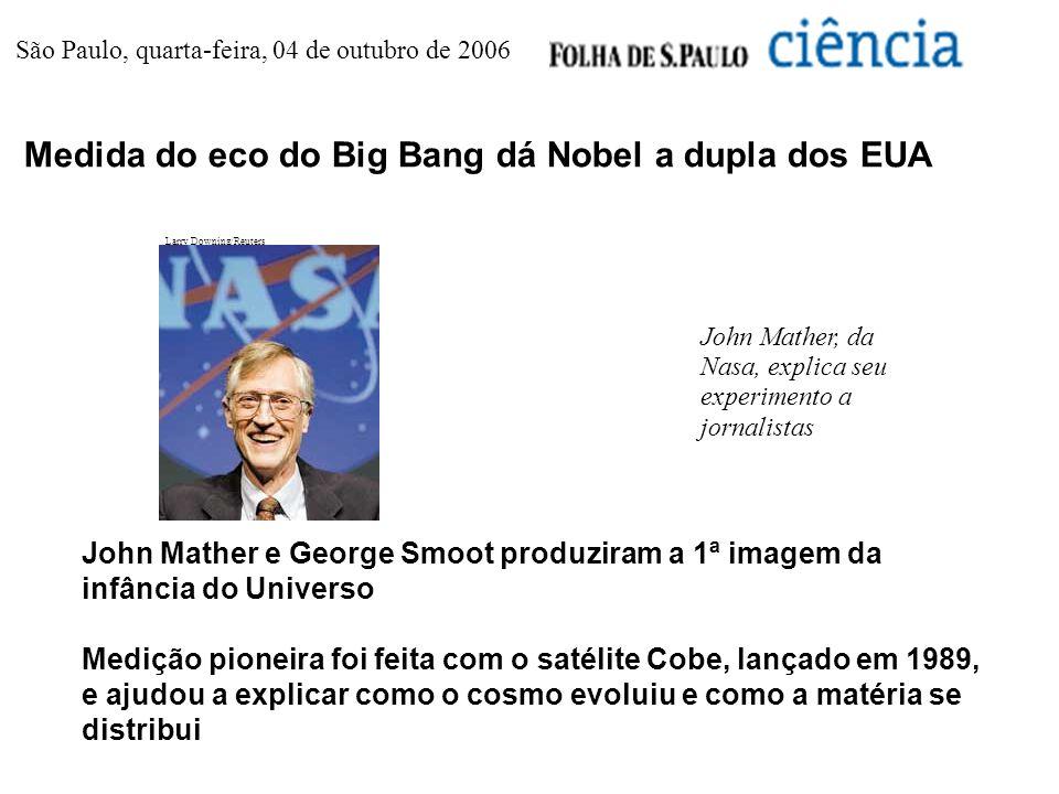 São Paulo, quarta-feira, 04 de outubro de 2006 Medida do eco do Big Bang dá Nobel a dupla dos EUA Larry Downing/Reuters John Mather, da Nasa, explica