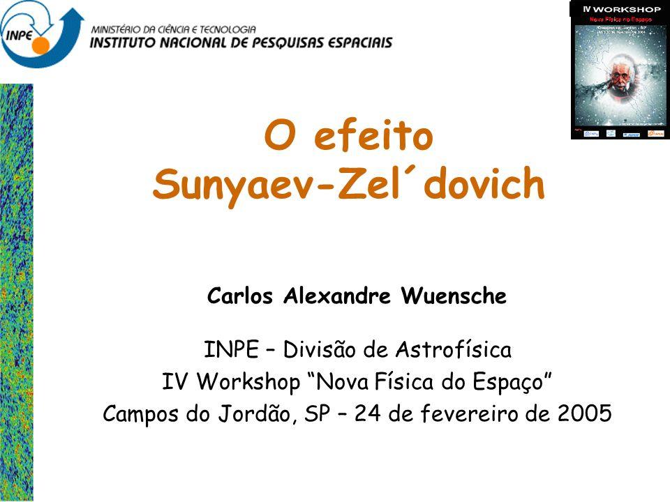 O efeito Sunyaev-Zel´dovich Carlos Alexandre Wuensche INPE – Divisão de Astrofísica IV Workshop Nova Física do Espaço Campos do Jordão, SP – 24 de fev