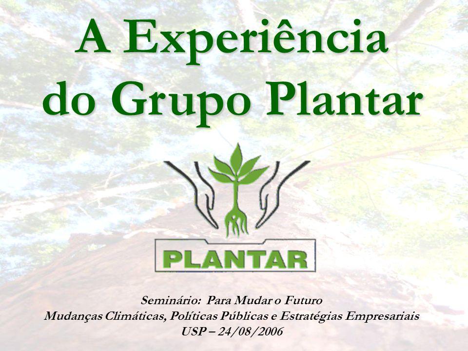A Experiência do Grupo Plantar Seminário: Para Mudar o Futuro Mudanças Climáticas, Políticas Públicas e Estratégias Empresariais USP – 24/08/2006