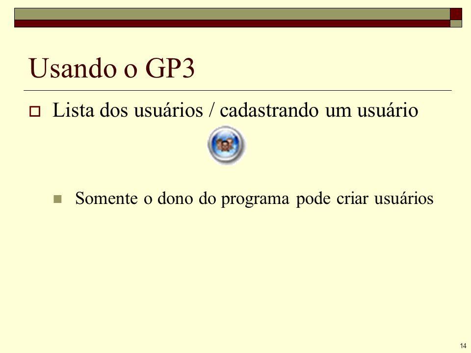 14 Usando o GP3 Lista dos usuários / cadastrando um usuário Somente o dono do programa pode criar usuários