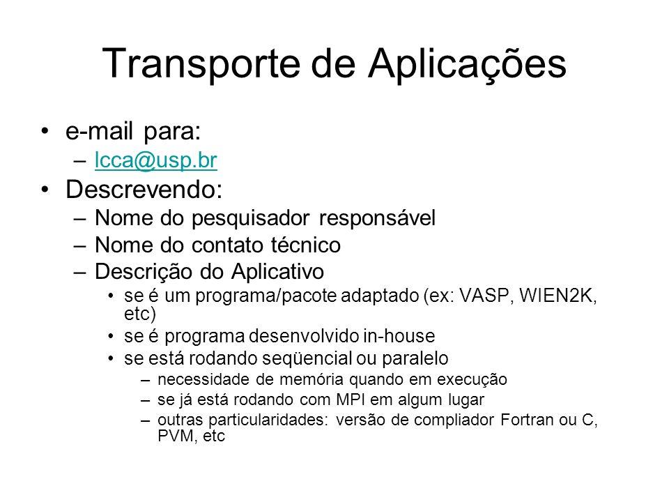 Transporte de Aplicações e-mail para: –lcca@usp.brlcca@usp.br Descrevendo: –Nome do pesquisador responsável –Nome do contato técnico –Descrição do Aplicativo se é um programa/pacote adaptado (ex: VASP, WIEN2K, etc) se é programa desenvolvido in-house se está rodando seqüencial ou paralelo –necessidade de memória quando em execução –se já está rodando com MPI em algum lugar –outras particularidades: versão de compliador Fortran ou C, PVM, etc