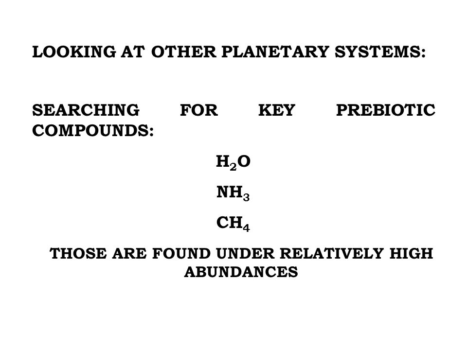 LOOKING AT OTHER PLANETARY SYSTEMS: SEARCHING FOR KEY PREBIOTIC COMPOUNDS: H 2 O NH 3 CH 4 THOSE ARE FOUND UNDER RELATIVELY HIGH ABUNDANCES