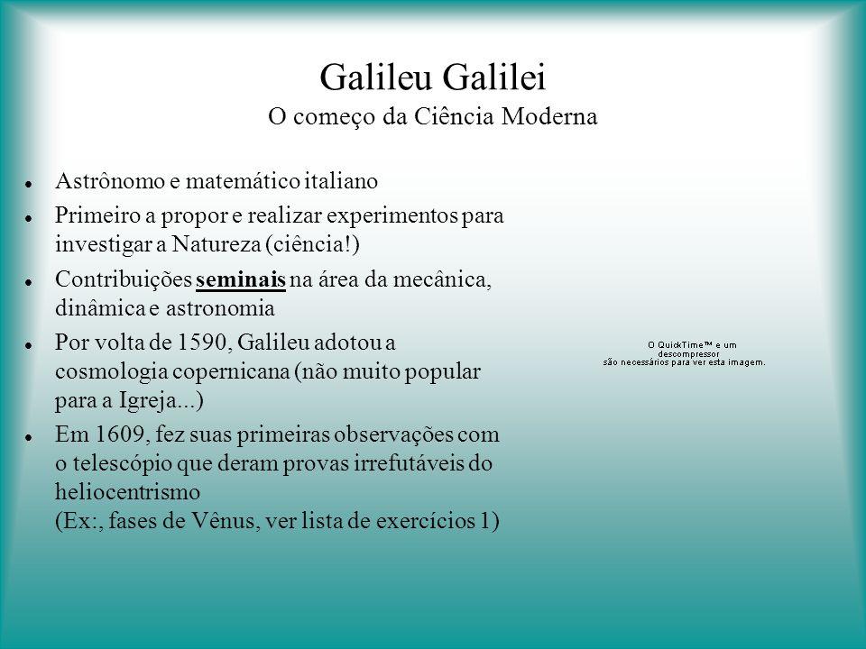 Galileu Galilei O começo da Ciência Moderna Astrônomo e matemático italiano Primeiro a propor e realizar experimentos para investigar a Natureza (ciência!) Contribuições seminais na área da mecânica, dinâmica e astronomia Por volta de 1590, Galileu adotou a cosmologia copernicana (não muito popular para a Igreja...) Em 1609, fez suas primeiras observações com o telescópio que deram provas irrefutáveis do heliocentrismo (Ex:, fases de Vênus, ver lista de exercícios 1)