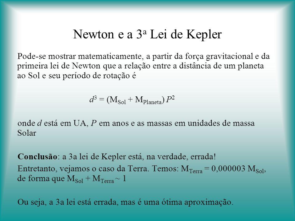 Newton e a 3 a Lei de Kepler Pode-se mostrar matematicamente, a partir da força gravitacional e da primeira lei de Newton que a relação entre a distância de um planeta ao Sol e seu período de rotação é d 3 = (M Sol + M Planeta ) P 2 onde d está em UA, P em anos e as massas em unidades de massa Solar Conclusão: a 3a lei de Kepler está, na verdade, errada.