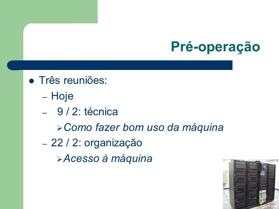 Pré-operação Três reuniões: – Hoje – 9 / 2: técnica Como fazer bom uso da máquina – 22 / 2: organização Acesso à máquina
