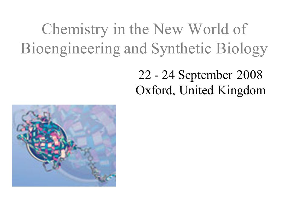 Chemistry in the New World of Bioengineering and Synthetic Biology 22 - 24 September 2008 Oxford, United Kingdom