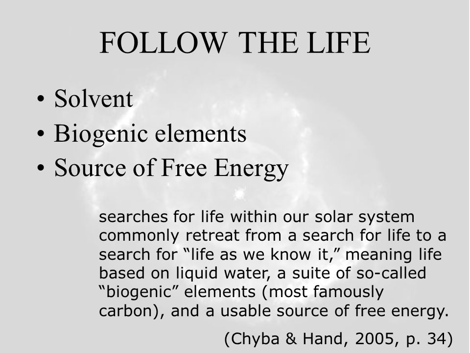 FOLLOW THE LIFE Solvent Biogenic elements Source of Free Energy searches for life within our solar system commonly retreat from a search for life to a search for life as we know it, meaning life based on liquid water, a suite of so-called biogenic elements (most famously carbon), and a usable source of free energy.