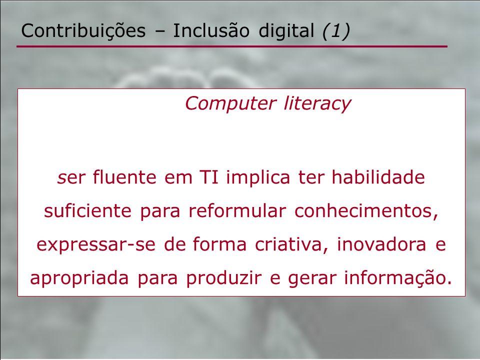 Contribuições – Inclusão digital (1) Computer literacy ser fluente em TI implica ter habilidade suficiente para reformular conhecimentos, expressar-se
