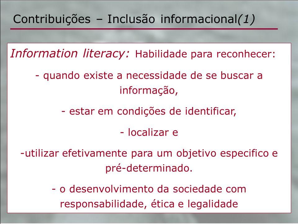 Contribuições – Inclusão informacional(1) Information literacy: Habilidade para reconhecer: - quando existe a necessidade de se buscar a informação, -