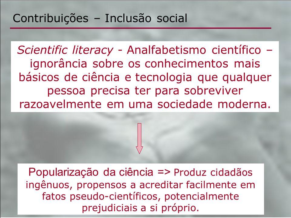 Contribuições – Inclusão social Scientific literacy - Analfabetismo científico – ignorância sobre os conhecimentos mais básicos de ciência e tecnologi