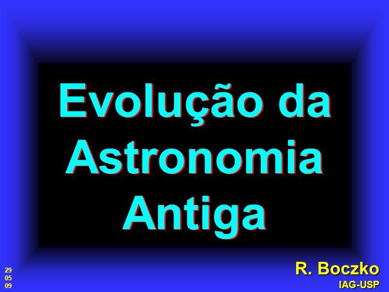 Evolução da Astronomia Antiga R. Boczko IAG-USP 29 05 09