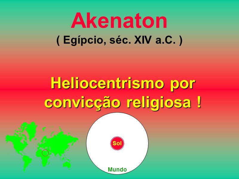 Akenaton ( Egípcio, séc. XIV a.C. ) Heliocentrismo por convicção religiosa ! Sol Mundo