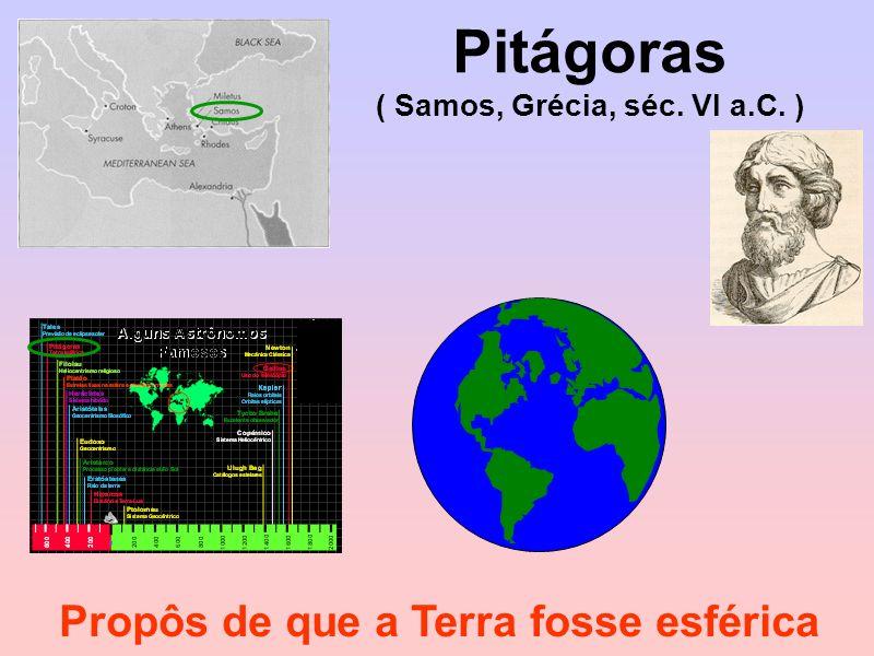 Pitágoras ( Samos, Grécia, séc. VI a.C. ) Propôs de que a Terra fosse esférica