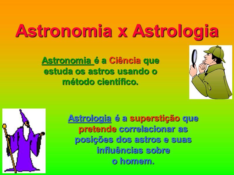 Astronomia x Astrologia Astronomia é a Ciência que estuda os astros usando o método científico. Astrologia é a superstição que pretende correlacionar