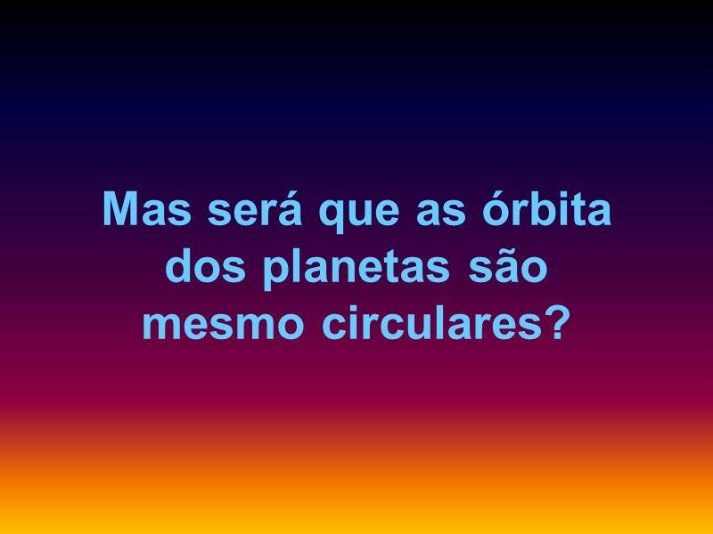 Mas será que as órbita dos planetas são mesmo circulares?