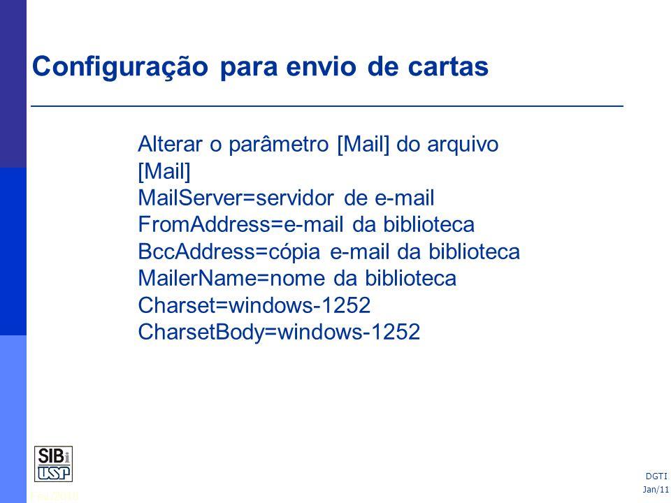 Fev./2010 DGTI Alterar o parâmetro [Mail] do arquivo [Mail] MailServer=servidor de e-mail FromAddress=e-mail da biblioteca BccAddress=cópia e-mail da biblioteca MailerName=nome da biblioteca Charset=windows-1252 CharsetBody=windows-1252 Configuração para envio de cartas Jan/11 DGTI