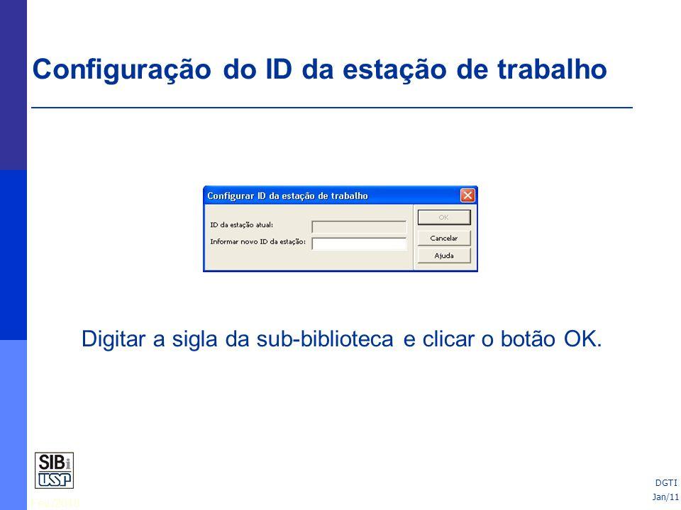 Fev./2010 Configuração do ID da estação de trabalho Digitar a sigla da sub-biblioteca e clicar o botão OK. Jan/11 DGTI