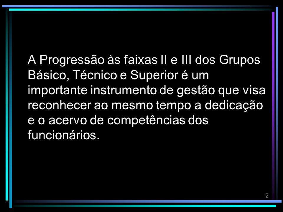 2 A Progressão às faixas II e III dos Grupos Básico, Técnico e Superior é um importante instrumento de gestão que visa reconhecer ao mesmo tempo a dedicação e o acervo de competências dos funcionários.