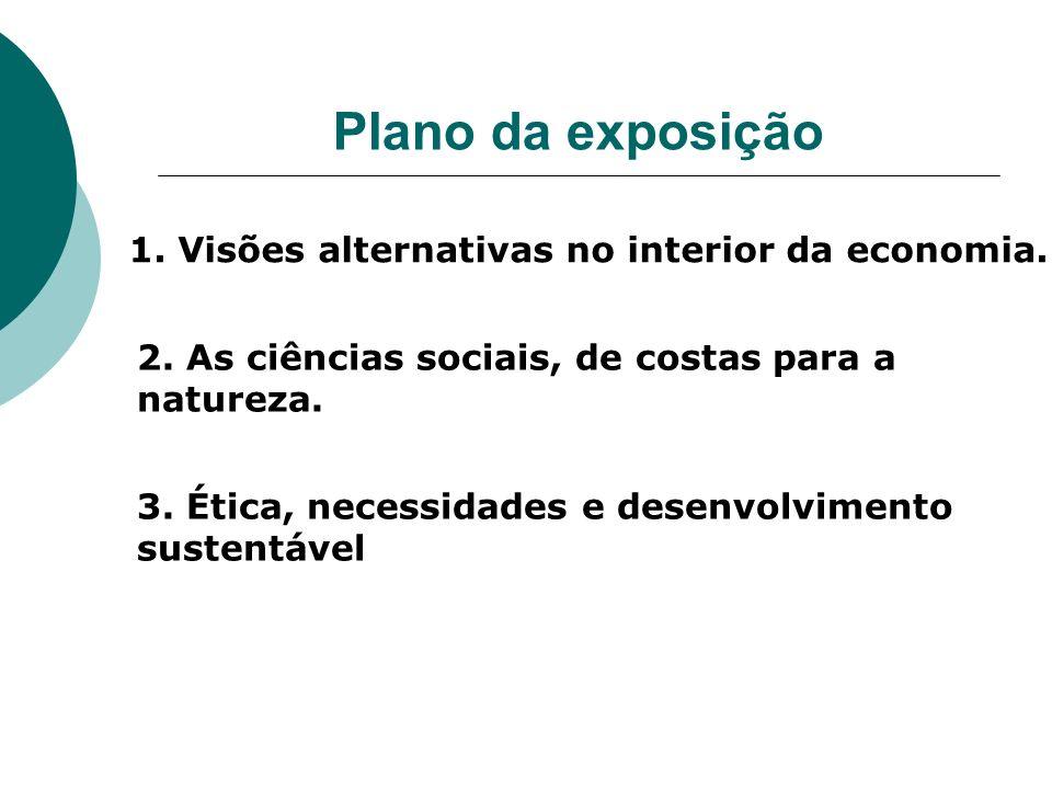 Plano da exposição 1. Visões alternativas no interior da economia. 2. As ciências sociais, de costas para a natureza. 3. Ética, necessidades e desenvo