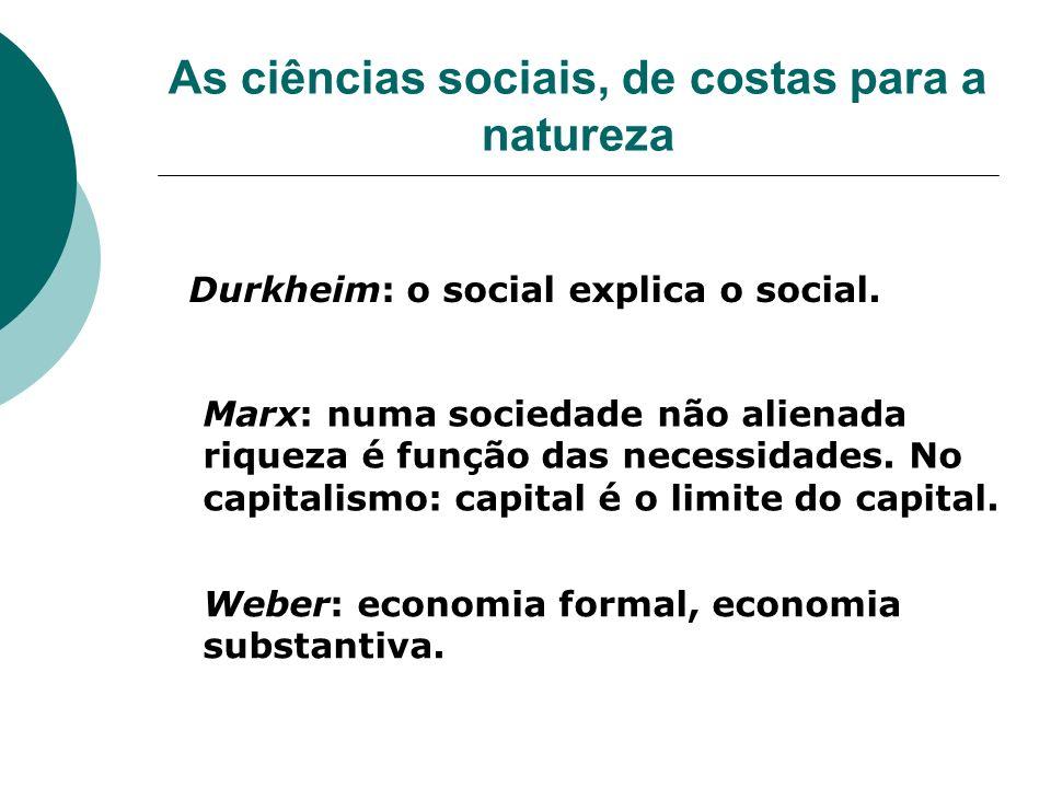 As ciências sociais, de costas para a natureza Durkheim: o social explica o social. Marx: numa sociedade não alienada riqueza é função das necessidade