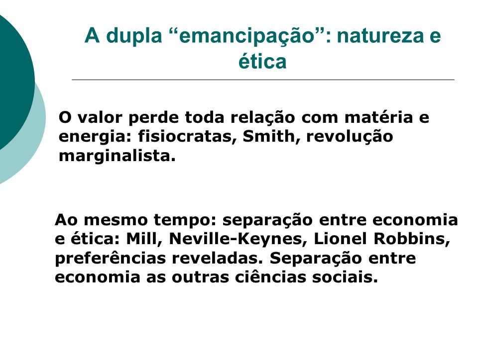 A dupla emancipação: natureza e ética O valor perde toda relação com matéria e energia: fisiocratas, Smith, revolução marginalista. Ao mesmo tempo: se