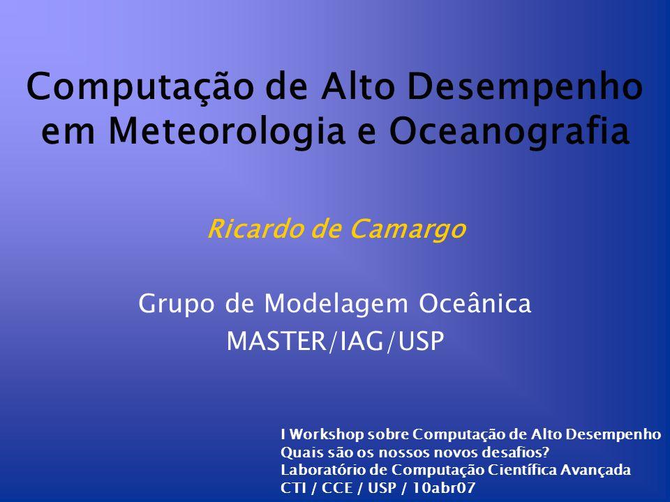 Computação de Alto Desempenho em Meteorologia e Oceanografia Ricardo de Camargo Grupo de Modelagem Oceânica MASTER/IAG/USP I Workshop sobre Computação