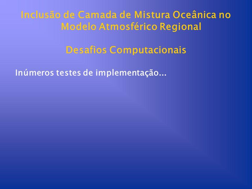 Inclusão de Camada de Mistura Oceânica no Modelo Atmosférico Regional Desafios Computacionais Inúmeros testes de implementação...