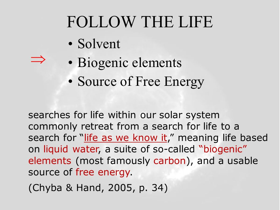 FOLLOW THE LIFE Solvent Biogenic elements Source of Free Energy searches for life within our solar system commonly retreat from a search for life to a