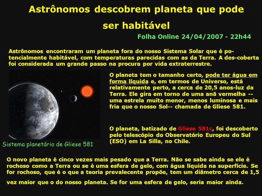Astrônomos descobrem planeta que pode ser habitável Folha Online 24/04/2007 - 22h44 Astrônomos encontraram um planeta fora do nosso Sistema Solar que é po- tencialmente habitável, com temperaturas parecidas com as da Terra.