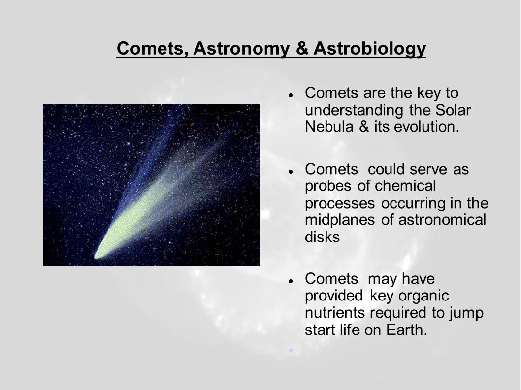 Comets, Astronomy & Astrobiology Comets are the key to understanding the Solar Nebula & its evolution. Comets could serve as probes of chemical proces