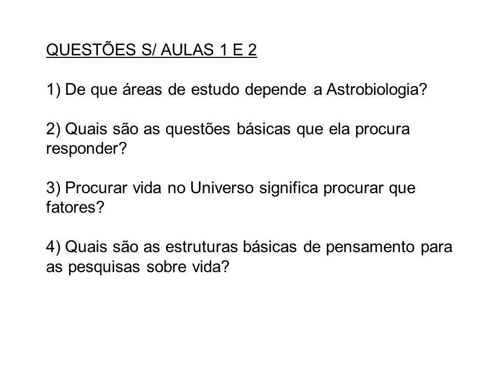 QUESTÕES S/ AULAS 1 E 2 1) De que áreas de estudo depende a Astrobiologia? 2) Quais são as questões básicas que ela procura responder? 3) Procurar vid