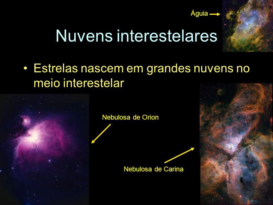 Nuvens interestelares Estrelas nascem em grandes nuvens no meio interestelar Nebulosa de Orion Nebulosa de Carina Águia