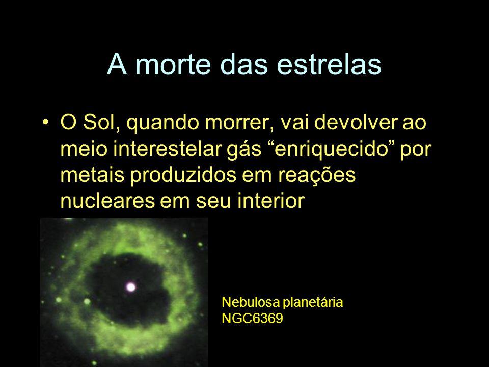 A morte das estrelas O Sol, quando morrer, vai devolver ao meio interestelar gás enriquecido por metais produzidos em reações nucleares em seu interio