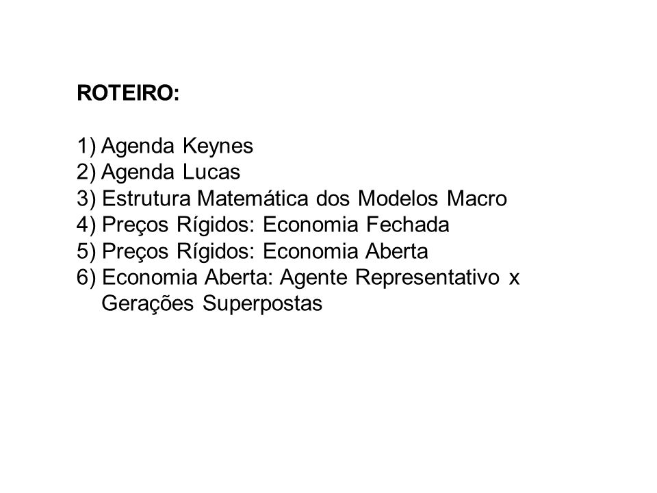 1) Agenda Keynes (1936/1978) - Formalização: Hicks/ Modigliani/ Patinkin - Consumo: Friedman/ Modigliani - Demanda de Moeda: Baumol/ Tobin/ Friedman - Investimento: Tobin (q)/ Eisner/ Jorgenson/ Hayashi - Preços e Salários: Modigliani/ Phillips/ Solow/ Samuelson/ Friedman/ Phelps/ Lucas/ Fischer/ Taylor - Expectativas: Friedman (adaptativa)/ Lucas (racional) - Economia Aberta: Mundell/ Fleming/ Dornbusch - Crescimento Econômico: Harrod/ Domar/ Solow