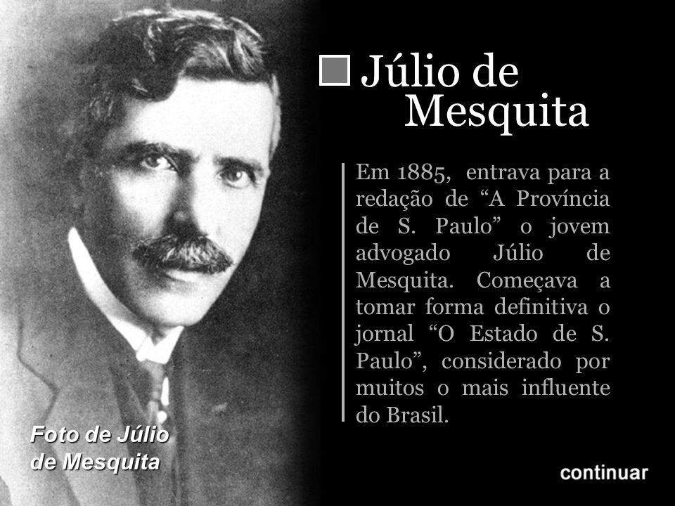 Júlio de Mesquita Em 1885, entrava para a redação de A Província de S. Paulo o jovem advogado Júlio de Mesquita. Começava a tomar forma definitiva o j