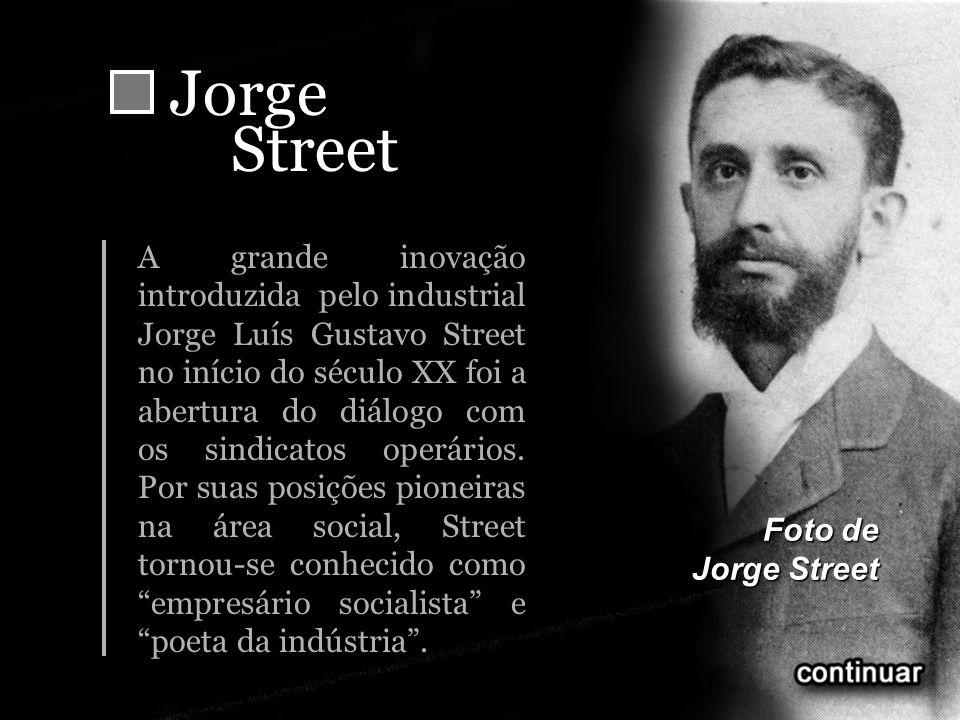JorgeStreet A grande inovação introduzida pelo industrial Jorge Luís Gustavo Street no início do século XX foi a abertura do diálogo com os sindicatos