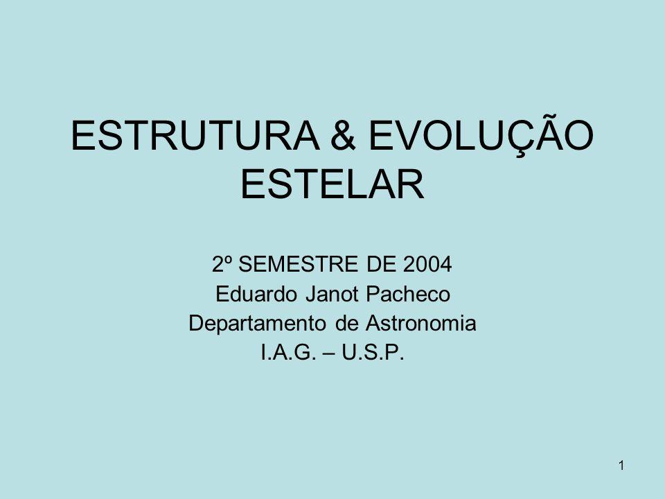 1 ESTRUTURA & EVOLUÇÃO ESTELAR 2º SEMESTRE DE 2004 Eduardo Janot Pacheco Departamento de Astronomia I.A.G. – U.S.P.