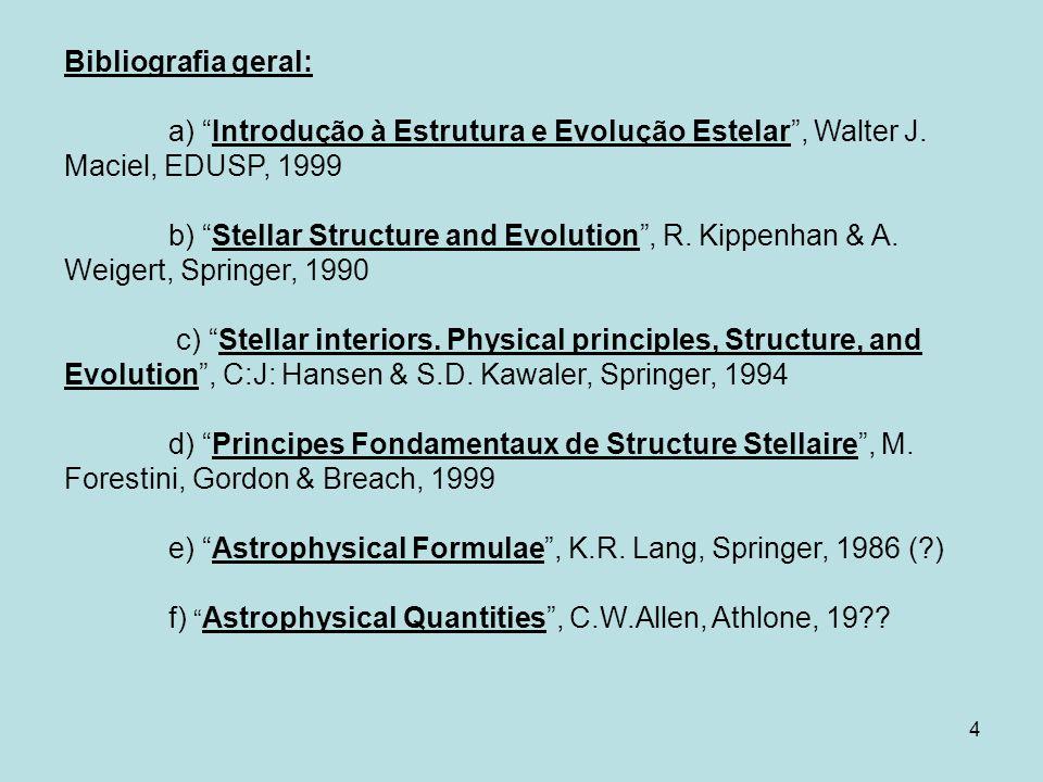 4 Bibliografia geral: a) Introdução à Estrutura e Evolução Estelar, Walter J. Maciel, EDUSP, 1999 b) Stellar Structure and Evolution, R. Kippenhan & A