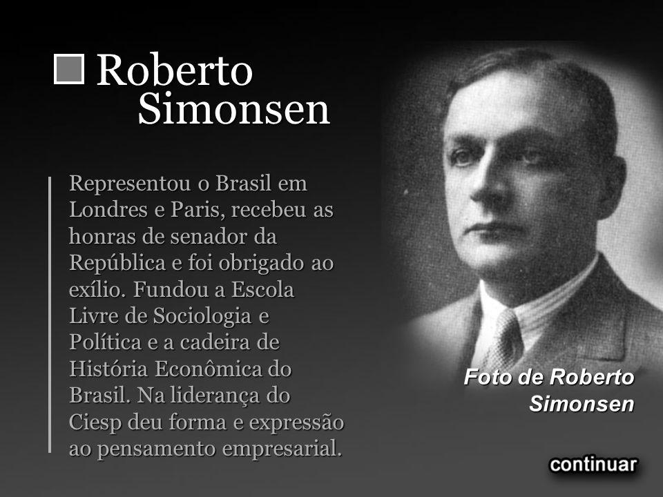 RobertoSimonsen Representou o Brasil em Londres e Paris, recebeu as honras de senador da República e foi obrigado ao exílio.