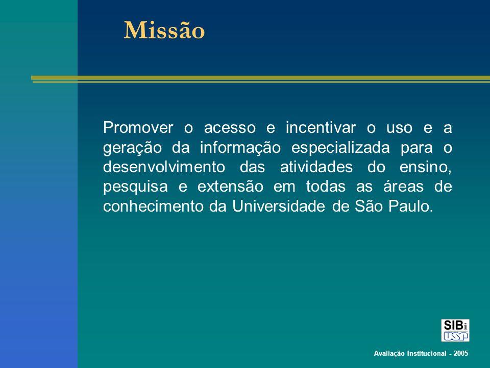 Avaliação Institucional - 2005 Missão Promover o acesso e incentivar o uso e a geração da informação especializada para o desenvolvimento das atividades do ensino, pesquisa e extensão em todas as áreas de conhecimento da Universidade de São Paulo.