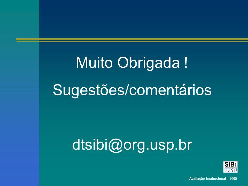 Avaliação Institucional - 2005 Muito Obrigada ! Sugestões/comentários dtsibi@org.usp.br