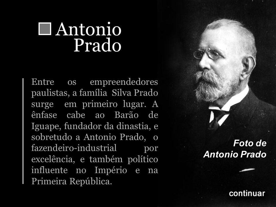 AntonioPrado Entre os empreendedores paulistas, a família Silva Prado surge em primeiro lugar. A ênfase cabe ao Barão de Iguape, fundador da dinastia,