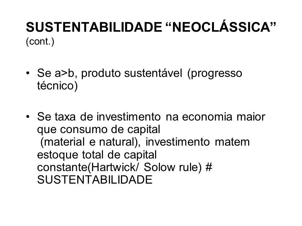SUSTENTABILIDADE NEOCLÁSSICA (cont.) Se a>b, produto sustentável (progresso técnico) Se taxa de investimento na economia maior que consumo de capital (material e natural), investimento matem estoque total de capital constante(Hartwick/ Solow rule) # SUSTENTABILIDADE