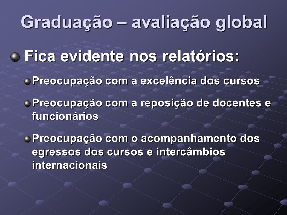 Graduação – avaliação global Fica evidente nos relatórios: Fica evidente nos relatórios: Preocupação com a excelência dos cursos Preocupação com a rep