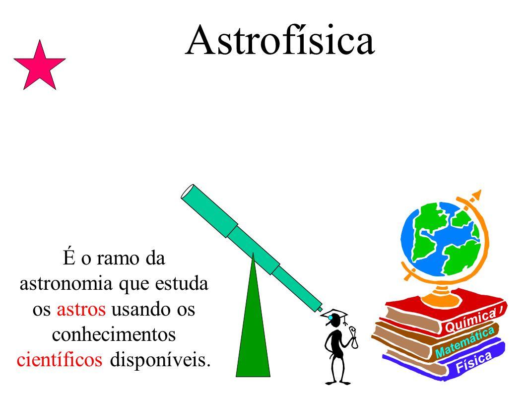 Astrofísica Física Matemática Química É o ramo da astronomia que estuda os astros usando os conhecimentos científicos disponíveis.