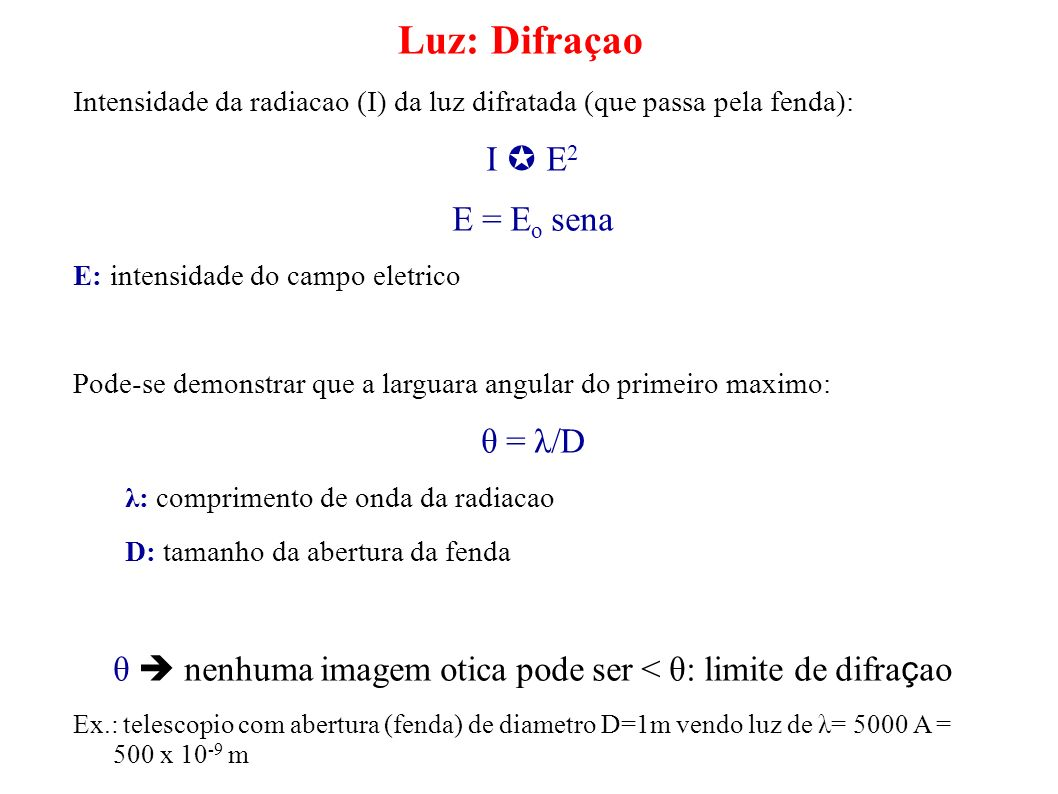 Luz: Difraçao Intensidade da radiacao (I) da luz difratada (que passa pela fenda): I E 2 E = E o sena E: intensidade do campo eletrico Pode-se demonst