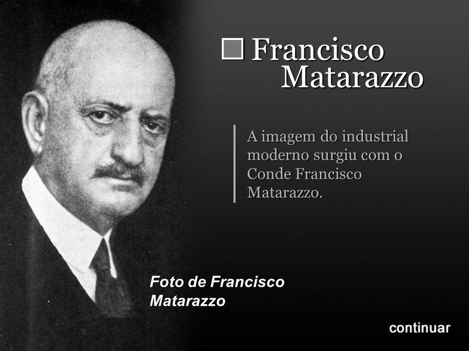 FranciscoMatarazzo A imagem do industrial moderno surgiu com o Conde Francisco Matarazzo.